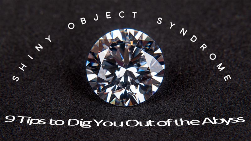 Shiny Object Syndrome – 9 Tips to HELP Dig You Out of the Abyss – Keeping You from Success!