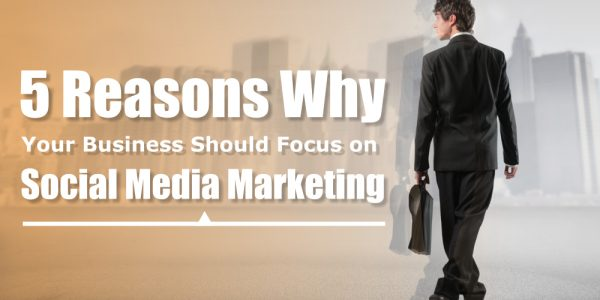 5 Reasons Why Your Business Should Focus on Social Media Marketing