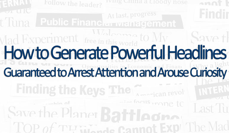 How to Generate Powerful Headlines Guaranteed to Arrest Attention and Arouse Curiosity