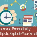 How to Increase Productivity – 10 Quick Tips to Explode Your Small Business