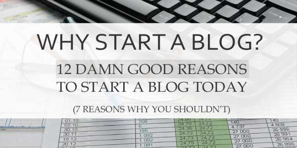 Why Start a Blog? 12 Damn Good Reasons To Start a Blog Today (7 Reasons Why You Shouldn't)